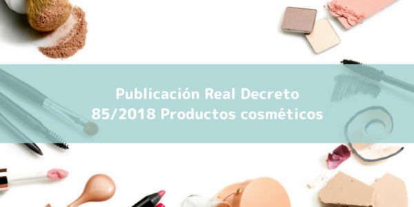 Nuevo Real Decreto 85/2018, de 23 de febrero, por el que se regulan los productos cosméticos.